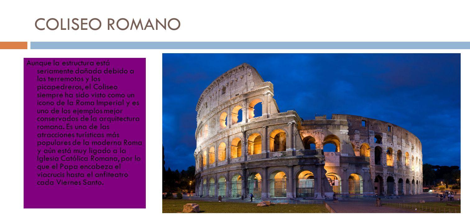 COLISEO ROMANO Aunque la estructura está seriamente dañada debido a los terremotos y los picapedreros, el Coliseo siempre ha sido visto como un icono