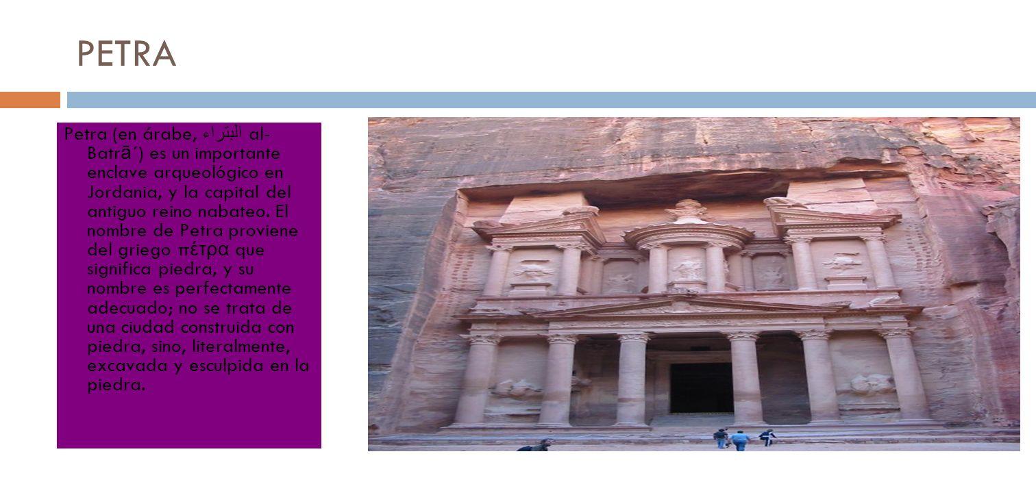 PETRA Petra (en árabe, البتراء al- Batr ā ´) es un importante enclave arqueológico en Jordania, y la capital del antiguo reino nabateo. El nombre de P