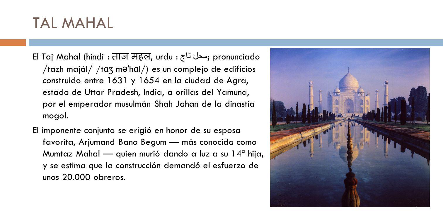 TAL MAHAL El Taj Mahal (hindi :, urdu : تاج محل ; pronunciado /tazh majál/ /t ɑʒ m ə 'h ɑ l/) es un complejo de edificios construido entre 1631 y 1654