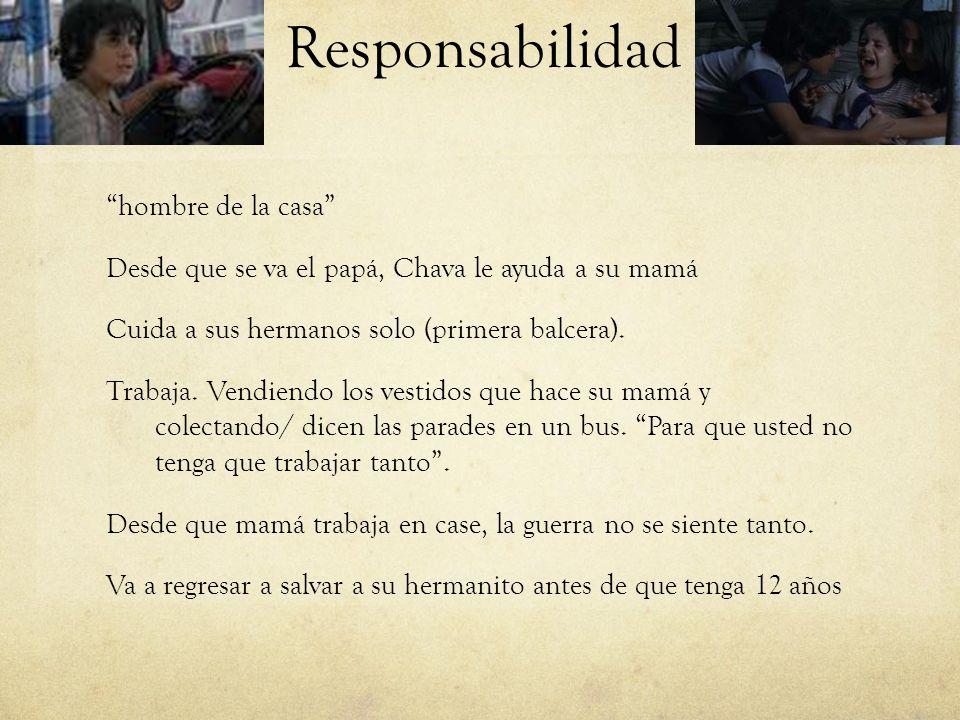 Responsabilidad hombre de la casa Desde que se va el papá, Chava le ayuda a su mamá Cuida a sus hermanos solo (primera balcera). Trabaja. Vendiendo lo
