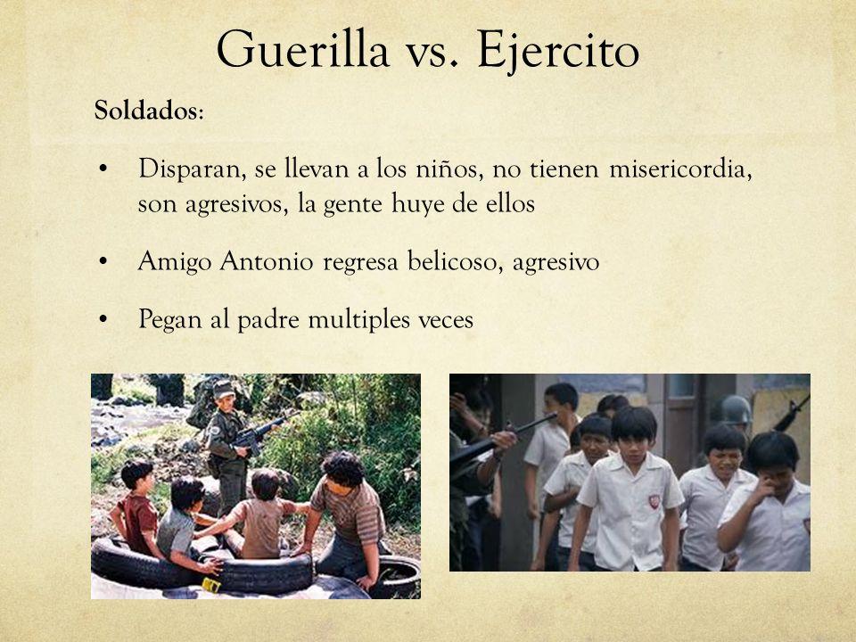Guerilla vs. Ejercito Soldados : Disparan, se llevan a los niños, no tienen misericordia, son agresivos, la gente huye de ellos Amigo Antonio regresa