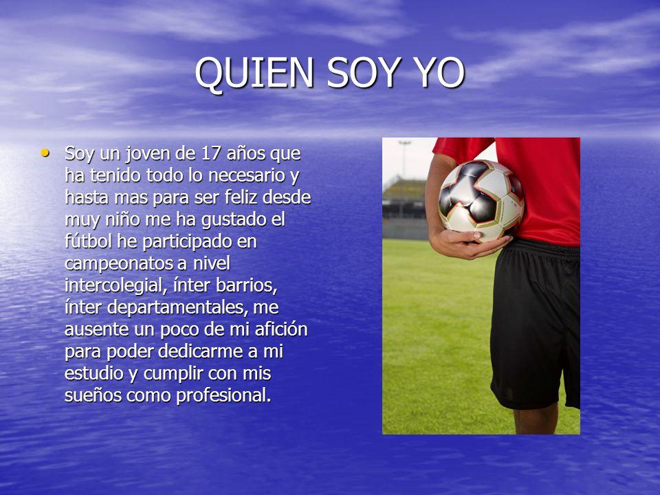 QUIEN SOY YO Soy un joven de 17 años que ha tenido todo lo necesario y hasta mas para ser feliz desde muy niño me ha gustado el fútbol he participado