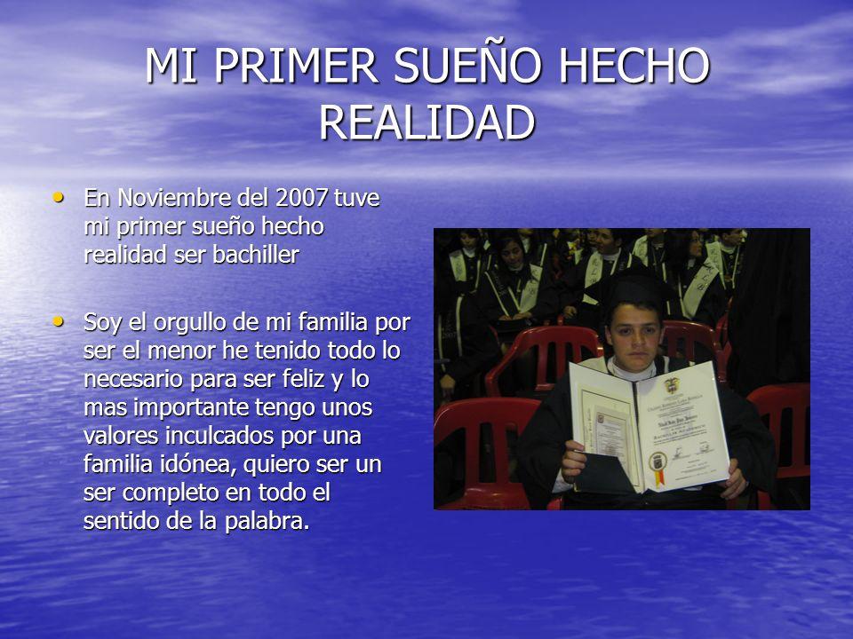 MI PRIMER SUEÑO HECHO REALIDAD En Noviembre del 2007 tuve mi primer sueño hecho realidad ser bachiller En Noviembre del 2007 tuve mi primer sueño hech