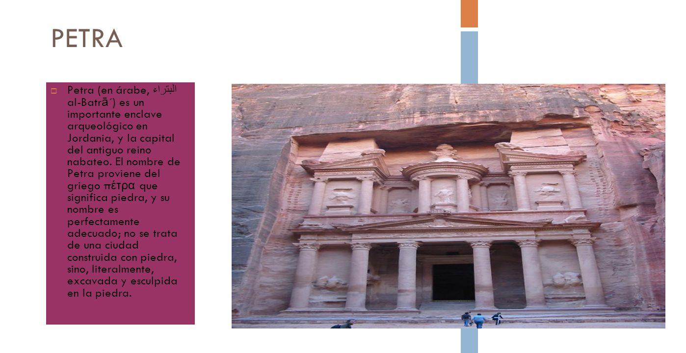 PETRA Petra (en árabe, البتراء al-Batr ā ´) es un importante enclave arqueológico en Jordania, y la capital del antiguo reino nabateo. El nombre de Pe