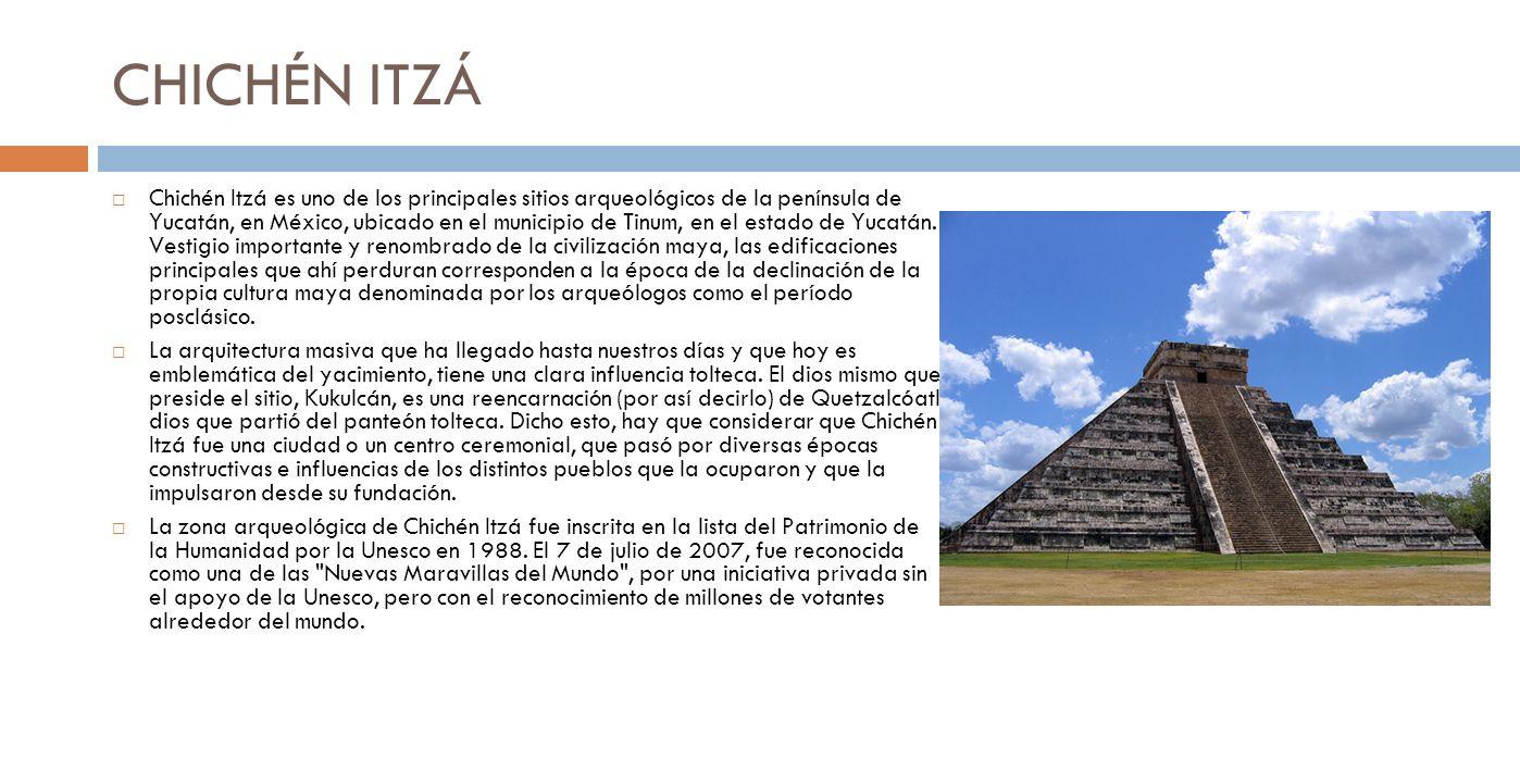 CHICHÉN ITZÁ Chichén Itzá es uno de los principales sitios arqueológicos de la península de Yucatán, en México, ubicado en el municipio de Tinum, en el estado de Yucatán.