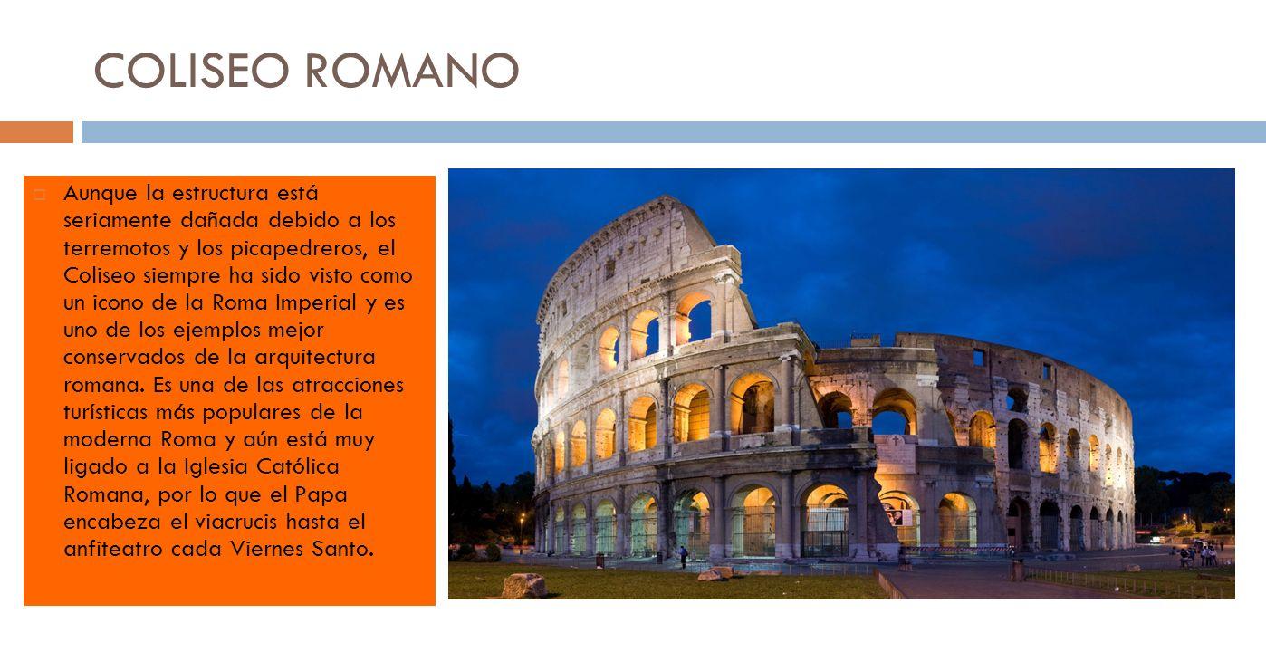 COLISEO ROMANO Aunque la estructura está seriamente dañada debido a los terremotos y los picapedreros, el Coliseo siempre ha sido visto como un icono de la Roma Imperial y es uno de los ejemplos mejor conservados de la arquitectura romana.