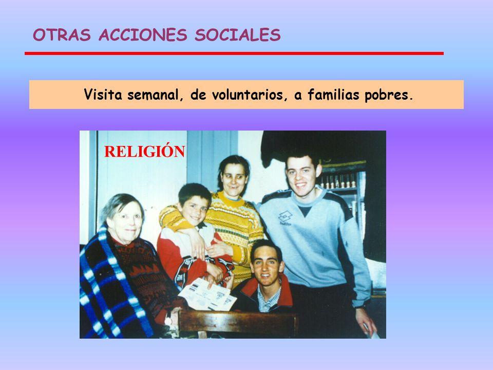 OTRAS ACCIONES SOCIALES Visita semanal, de voluntarios, a familias pobres. RELIGIÓN