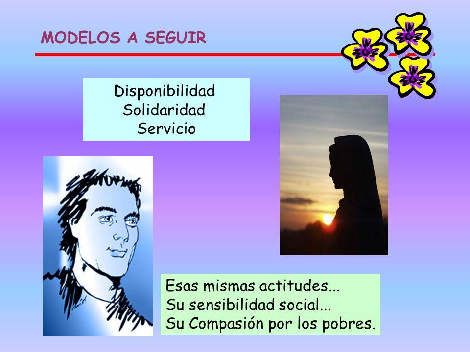 Disponibilidad Solidaridad Servicio Esas mismas actitudes... Su sensibilidad social... Su Compasión por los pobres. MODELOS A SEGUIR