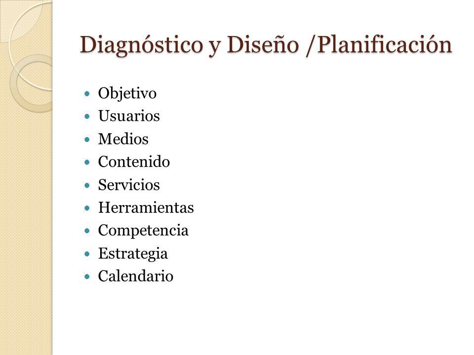 Diagnóstico y Diseño /Planificación Objetivo Usuarios Medios Contenido Servicios Herramientas Competencia Estrategia Calendario