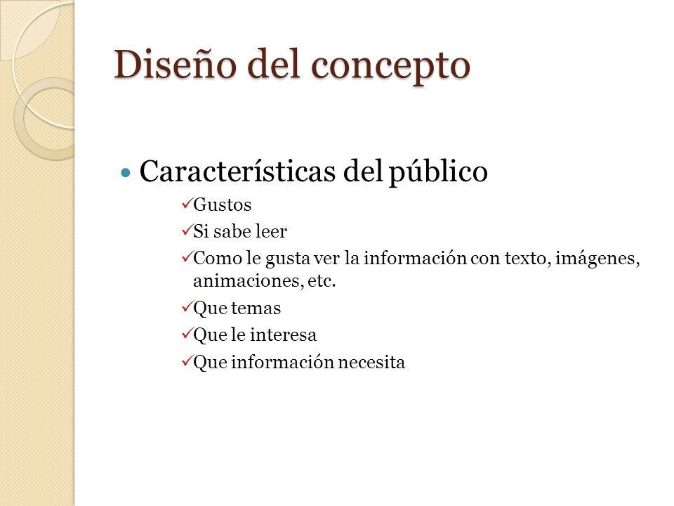 Diseño del concepto Características del público Gustos Si sabe leer Como le gusta ver la información con texto, imágenes, animaciones, etc. Que temas