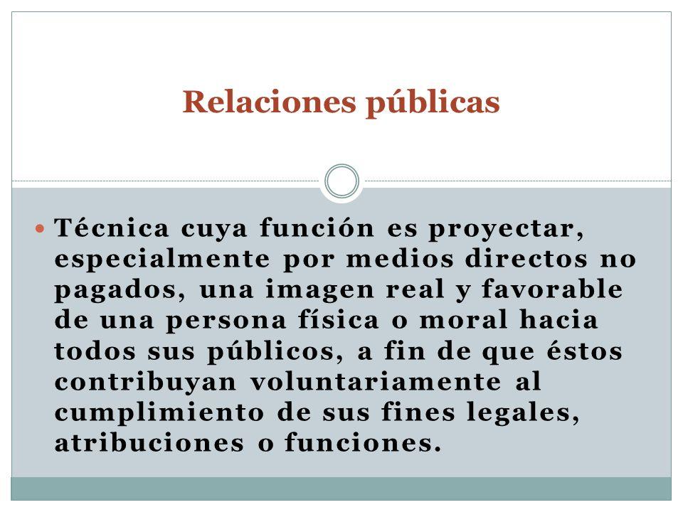 Relaciones públicas Técnica cuya función es proyectar, especialmente por medios directos no pagados, una imagen real y favorable de una persona física