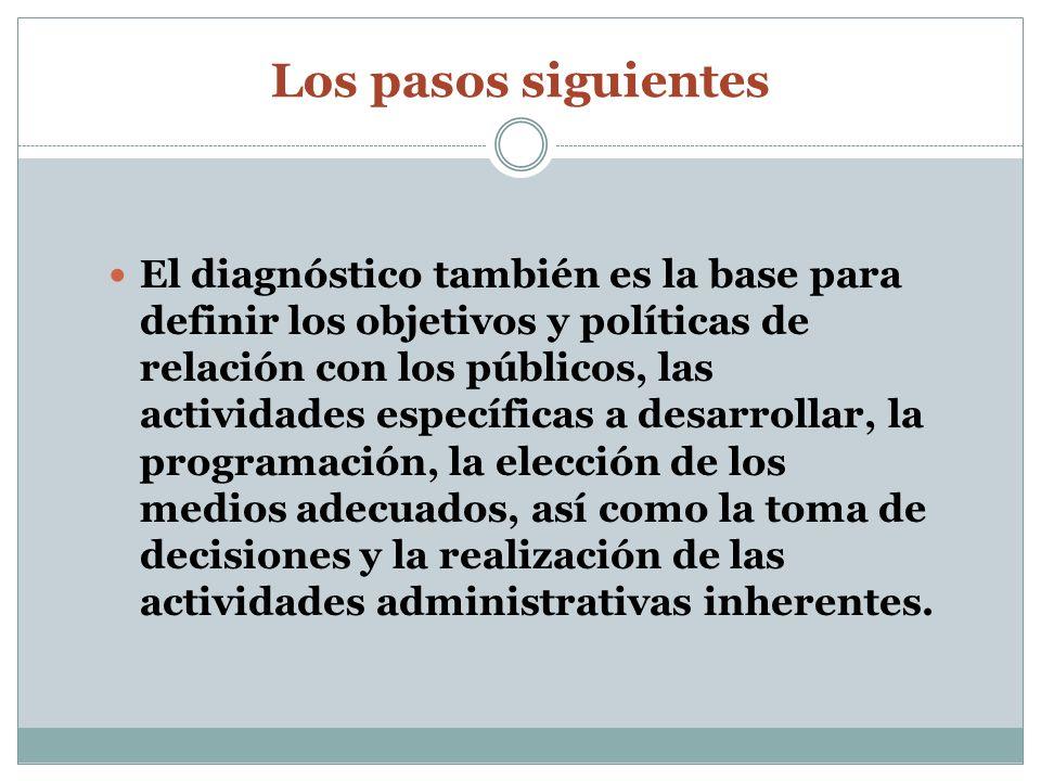 Los pasos siguientes El diagnóstico también es la base para definir los objetivos y políticas de relación con los públicos, las actividades específica