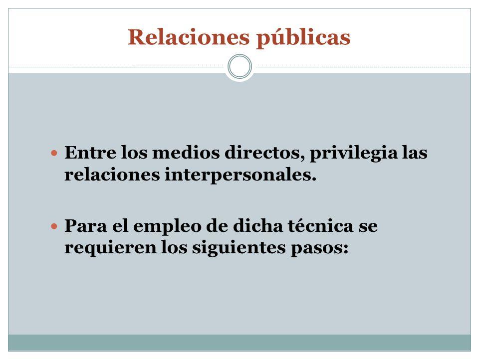 Relaciones públicas Entre los medios directos, privilegia las relaciones interpersonales. Para el empleo de dicha técnica se requieren los siguientes