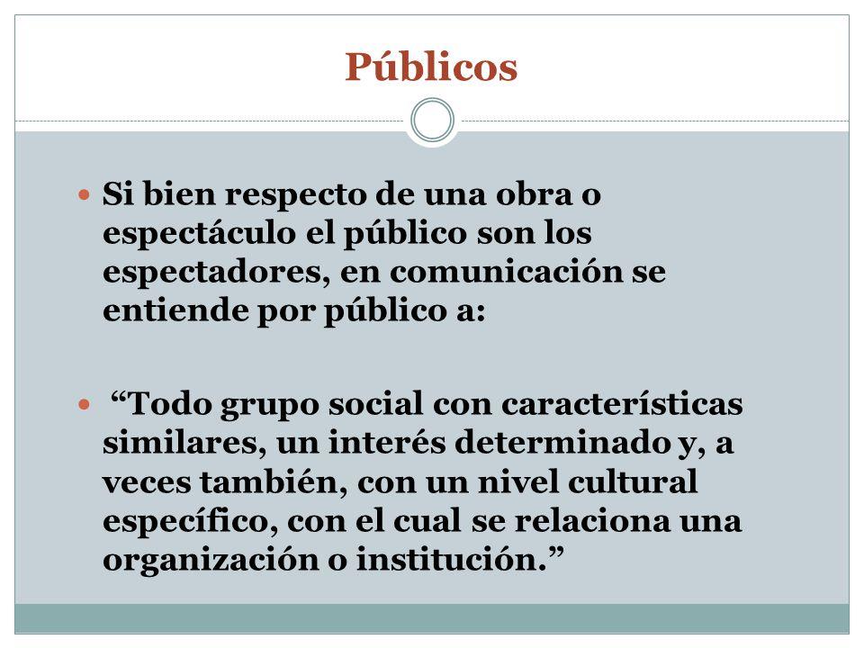 Públicos Si bien respecto de una obra o espectáculo el público son los espectadores, en comunicación se entiende por público a: Todo grupo social con