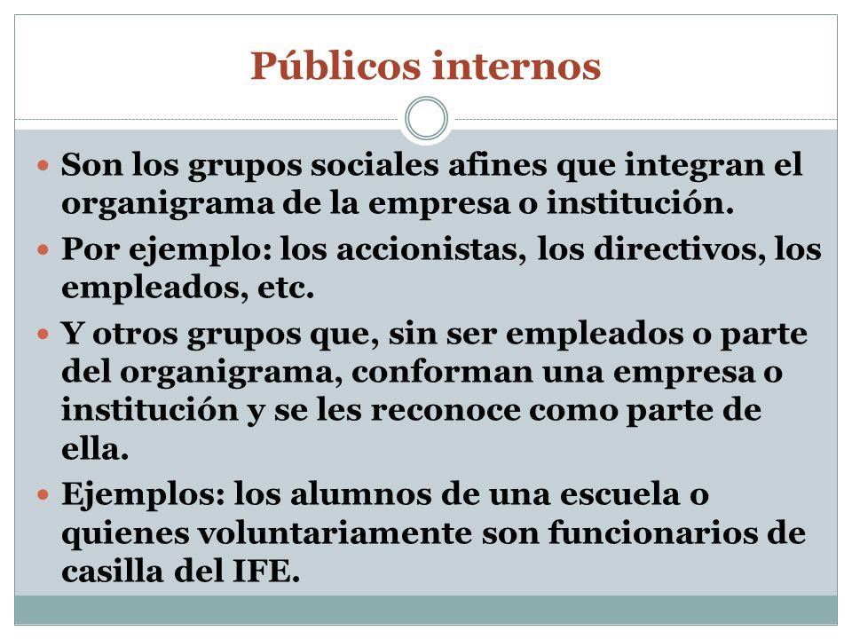 Públicos internos Son los grupos sociales afines que integran el organigrama de la empresa o institución. Por ejemplo: los accionistas, los directivos