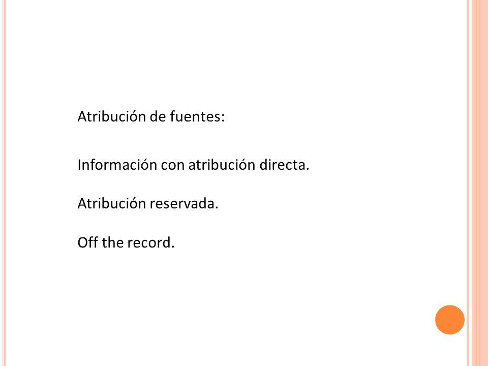 Atribución de fuentes: Información con atribución directa. Atribución reservada. Off the record.