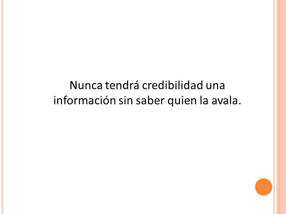 Nunca tendrá credibilidad una información sin saber quien la avala.