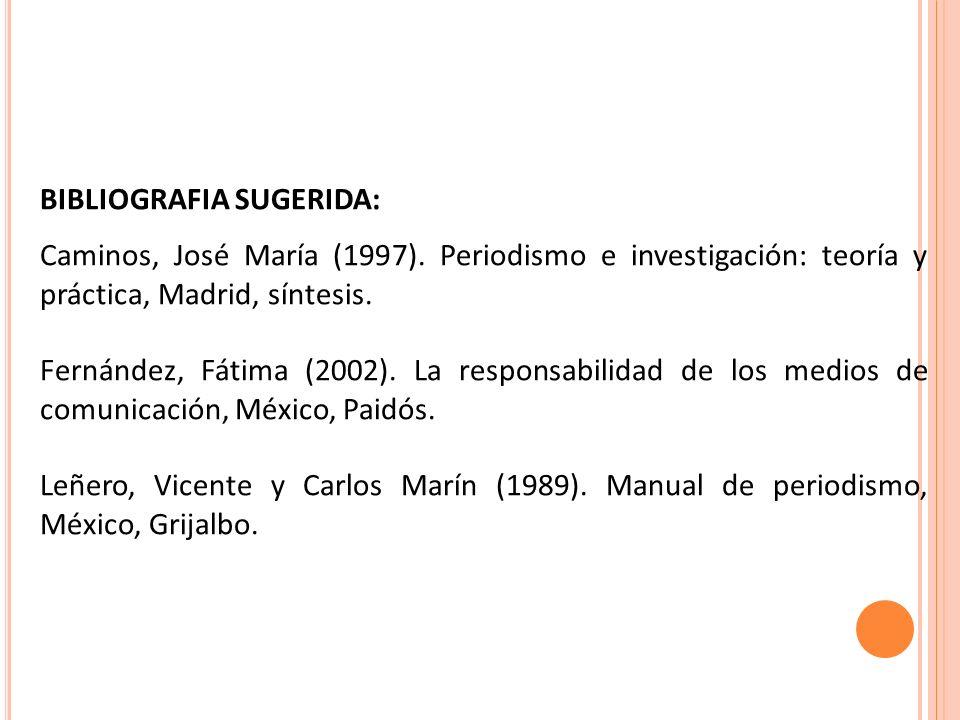BIBLIOGRAFIA SUGERIDA: Caminos, José María (1997). Periodismo e investigación: teoría y práctica, Madrid, síntesis. Fernández, Fátima (2002). La respo