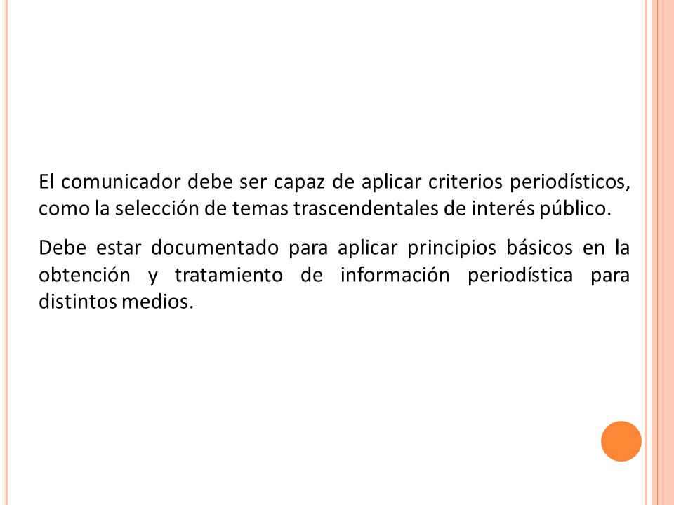El comunicador debe ser capaz de aplicar criterios periodísticos, como la selección de temas trascendentales de interés público. Debe estar documentad