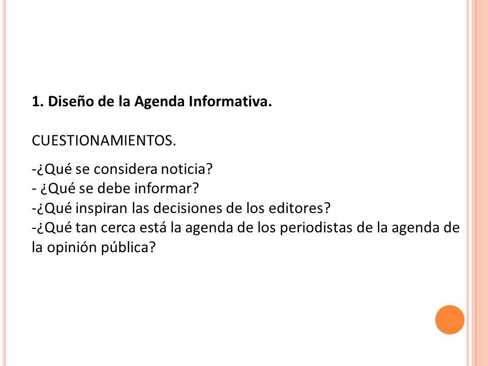 1. Diseño de la Agenda Informativa. CUESTIONAMIENTOS. -¿Qué se considera noticia? - ¿Qué se debe informar? -¿Qué inspiran las decisiones de los editor