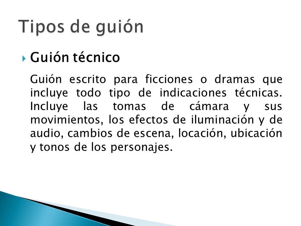 Guión técnico Guión escrito para ficciones o dramas que incluye todo tipo de indicaciones técnicas. Incluye las tomas de cámara y sus movimientos, los