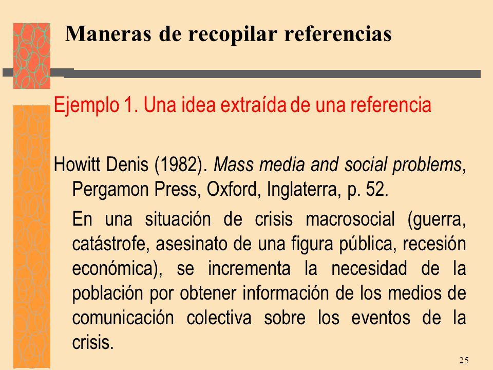 Maneras de recopilar referencias Ejemplo 1. Una idea extraída de una referencia Howitt Denis (1982). Mass media and social problems, Pergamon Press, O