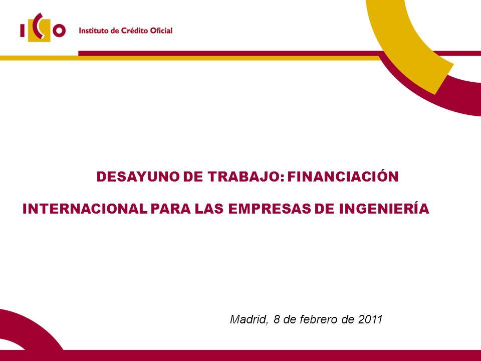 DESAYUNO DE TRABAJO: FINANCIACIÓN INTERNACIONAL PARA LAS EMPRESAS DE INGENIERÍA Madrid, 8 de febrero de 2011