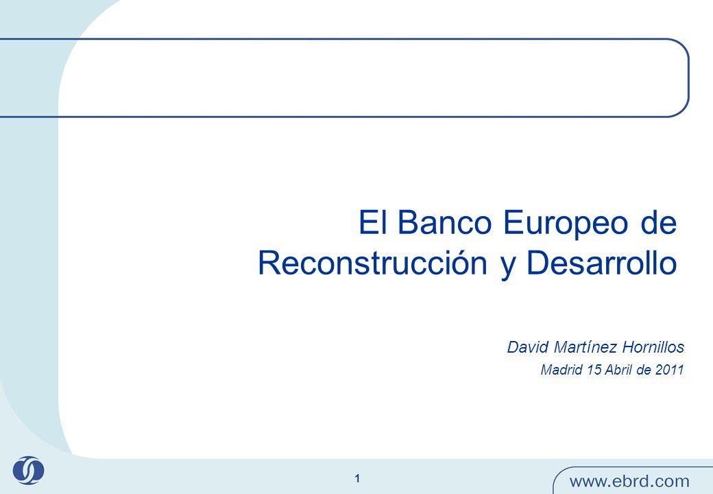 1 El Banco Europeo de Reconstrucción y Desarrollo David Martínez Hornillos Madrid 15 Abril de 2011