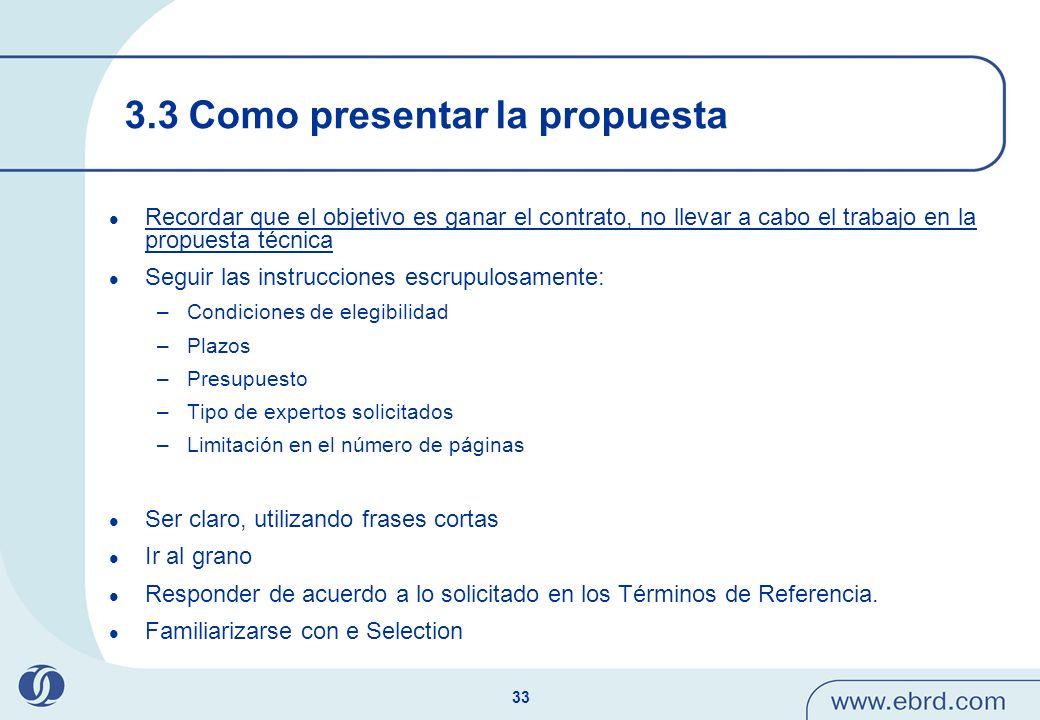 33 3.3 Como presentar la propuesta Recordar que el objetivo es ganar el contrato, no llevar a cabo el trabajo en la propuesta técnica Seguir las instr