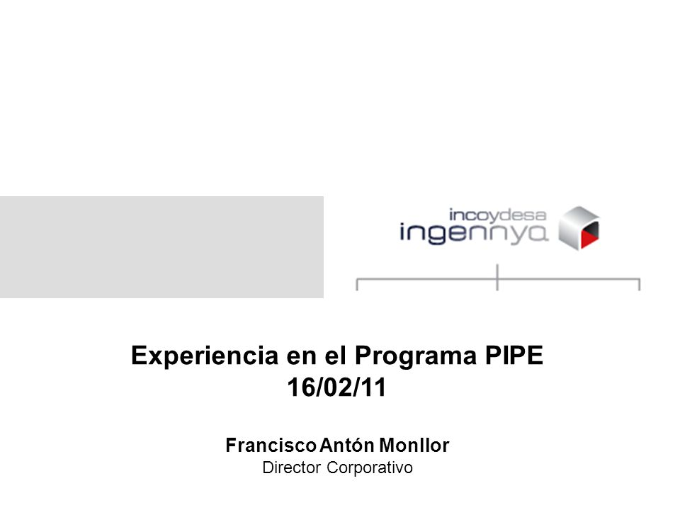 Experiencia en el Programa PIPE 16/02/11 Francisco Antón Monllor Director Corporativo
