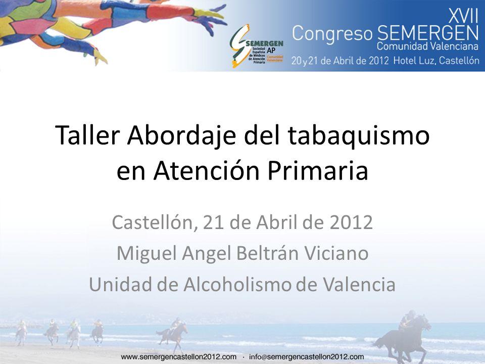 Taller Abordaje del tabaquismo en Atención Primaria Castellón, 21 de Abril de 2012 Miguel Angel Beltrán Viciano Unidad de Alcoholismo de Valencia