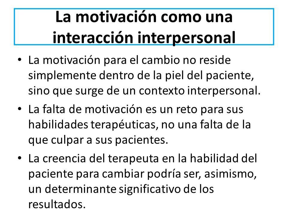 La motivación como una interacción interpersonal La motivación para el cambio no reside simplemente dentro de la piel del paciente, sino que surge de
