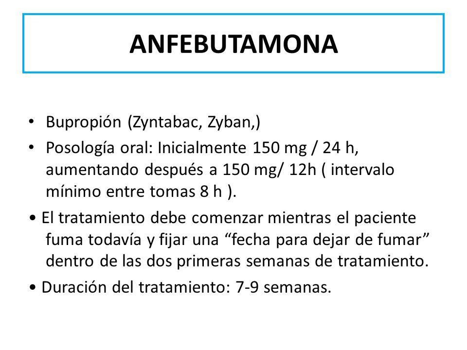 ANFEBUTAMONA Bupropión (Zyntabac, Zyban,) Posología oral: Inicialmente 150 mg / 24 h, aumentando después a 150 mg/ 12h ( intervalo mínimo entre tomas