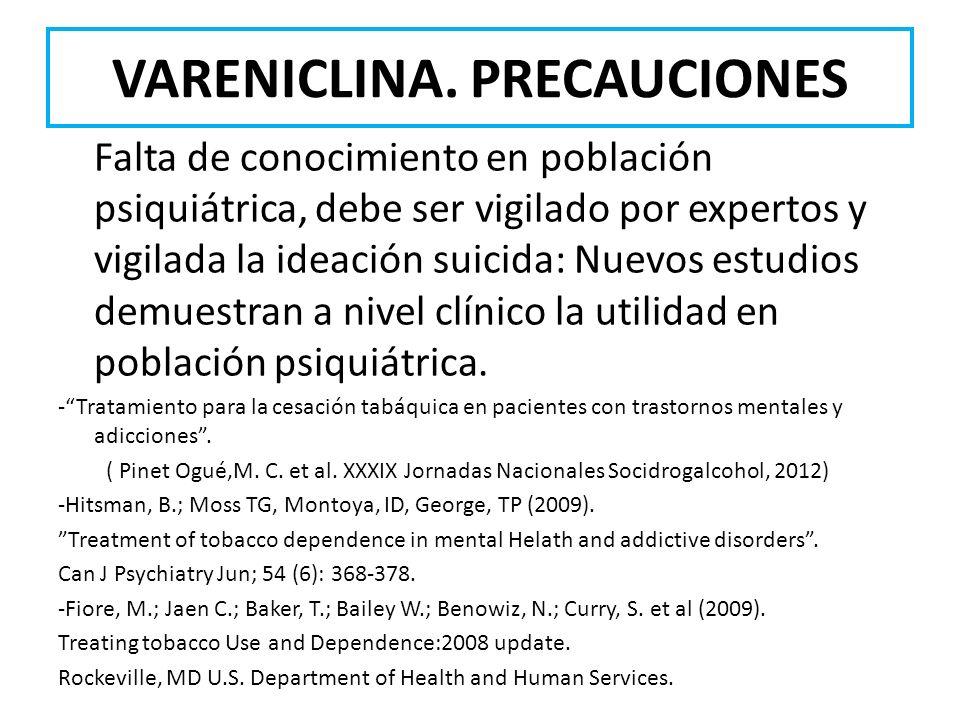 VARENICLINA. PRECAUCIONES Falta de conocimiento en población psiquiátrica, debe ser vigilado por expertos y vigilada la ideación suicida: Nuevos estud