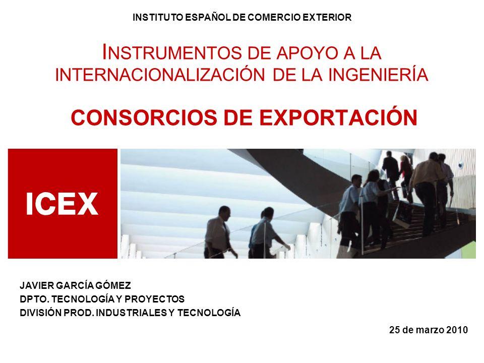 25 de marzo 2010 I NSTRUMENTOS DE APOYO A LA INTERNACIONALIZACIÓN DE LA INGENIERÍA CONSORCIOS DE EXPORTACIÓN INSTITUTO ESPAÑOL DE COMERCIO EXTERIOR JA