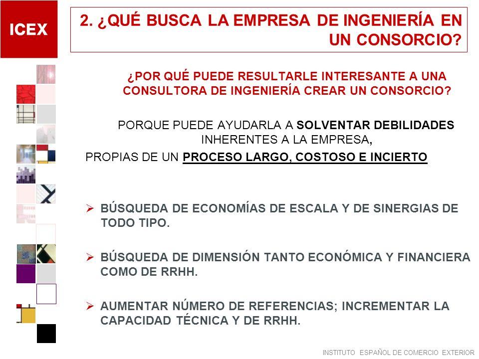INSTITUTO ESPAÑOL DE COMERCIO EXTERIOR 2. ¿QUÉ BUSCA LA EMPRESA DE INGENIERÍA EN UN CONSORCIO? ¿POR QUÉ PUEDE RESULTARLE INTERESANTE A UNA CONSULTORA