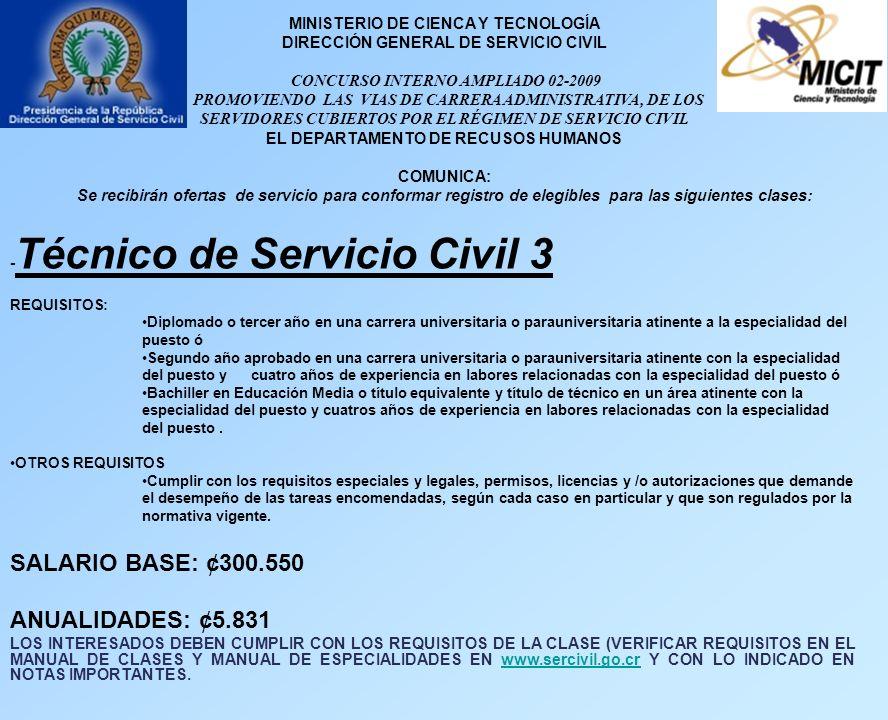 MINISTERIO DE CIENCA Y TECNOLOGÍA DIRECCIÓN GENERAL DE SERVICIO CIVIL CONCURSO INTERNO AMPLIADO 02-2009 PROMOVIENDO LAS VIAS DE CARRERA ADMINISTRATIVA, DE LOS SERVIDORES CUBIERTOS POR EL RÉGIMEN DE SERVICIO CIVIL EL DEPARTAMENTO DE RECUSOS HUMANOS COMUNICA: Se recibirán ofertas de servicio para conformar registro de elegibles para las siguientes clases: - Técnico de Servicio Civil 3 REQUISITOS: Diplomado o tercer año en una carrera universitaria o parauniversitaria atinente a la especialidad del puesto ó Segundo año aprobado en una carrera universitaria o parauniversitaria atinente con la especialidad del puesto y cuatro años de experiencia en labores relacionadas con la especialidad del puesto ó Bachiller en Educación Media o título equivalente y título de técnico en un área atinente con la especialidad del puesto y cuatros años de experiencia en labores relacionadas con la especialidad del puesto.