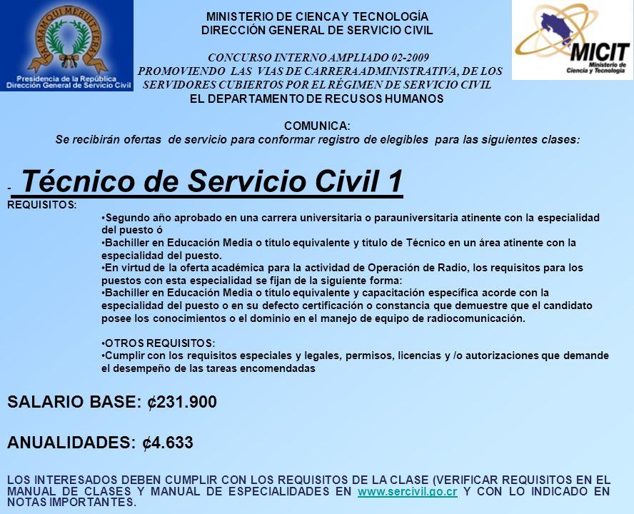MINISTERIO DE CIENCA Y TECNOLOGÍA DIRECCIÓN GENERAL DE SERVICIO CIVIL CONCURSO INTERNO AMPLIADO 02-2009 PROMOVIENDO LAS VIAS DE CARRERA ADMINISTRATIVA, DE LOS SERVIDORES CUBIERTOS POR EL RÉGIMEN DE SERVICIO CIVIL EL DEPARTAMENTO DE RECUSOS HUMANOS COMUNICA: Se recibirán ofertas de servicio para conformar registro de elegibles para las siguientes clases: - Técnico de Servicio Civil 1 REQUISITOS: Segundo año aprobado en una carrera universitaria o parauniversitaria atinente con la especialidad del puesto ó Bachiller en Educación Media o título equivalente y título de Técnico en un área atinente con la especialidad del puesto.