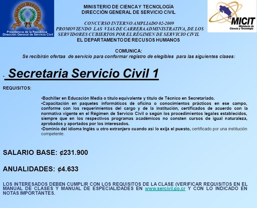 MINISTERIO DE CIENCA Y TECNOLOGÍA DIRECCIÓN GENERAL DE SERVICIO CIVIL CONCURSO INTERNO AMPLIADO 02-2009 PROMOVIENDO LAS VIAS DE CARRERA ADMINISTRATIVA, DE LOS SERVIDORES CUBIERTOS POR EL RÉGIMEN DE SERVICIO CIVIL EL DEPARTAMENTO DE RECUSOS HUMANOS COMUNICA: Se recibirán ofertas de servicio para conformar registro de elegibles para las siguientes clases: - Secretaria Servicio Civil 1 REQUISITOS: Bachiller en Educación Media o título equivalente y título de Técnico en Secretariado.