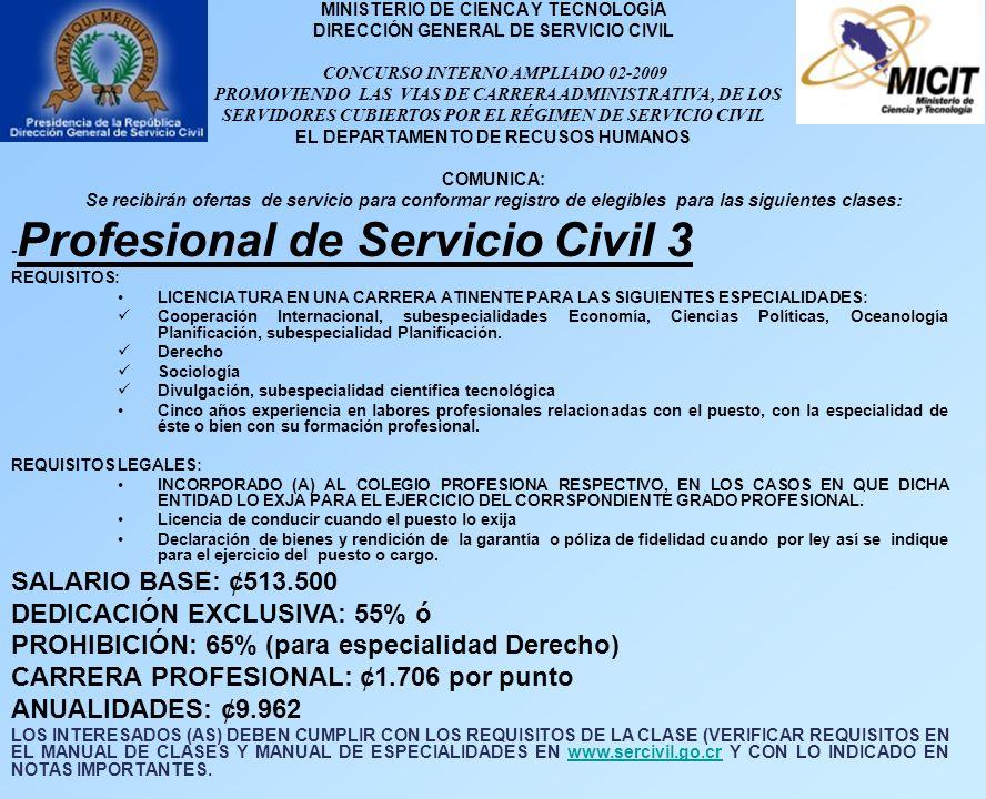 MINISTERIO DE CIENCA Y TECNOLOGÍA DIRECCIÓN GENERAL DE SERVICIO CIVIL CONCURSO INTERNO AMPLIADO 02-2009 PROMOVIENDO LAS VIAS DE CARRERA ADMINISTRATIVA, DE LOS SERVIDORES CUBIERTOS POR EL RÉGIMEN DE SERVICIO CIVIL EL DEPARTAMENTO DE RECUSOS HUMANOS COMUNICA: Se recibirán ofertas de servicio para conformar registro de elegibles para las siguientes clases: - Profesional de Servicio Civil 3 REQUISITOS: LICENCIATURA EN UNA CARRERA ATINENTE PARA LAS SIGUIENTES ESPECIALIDADES: Cooperación Internacional, subespecialidades Economía, Ciencias Políticas, Oceanología Planificación, subespecialidad Planificación.