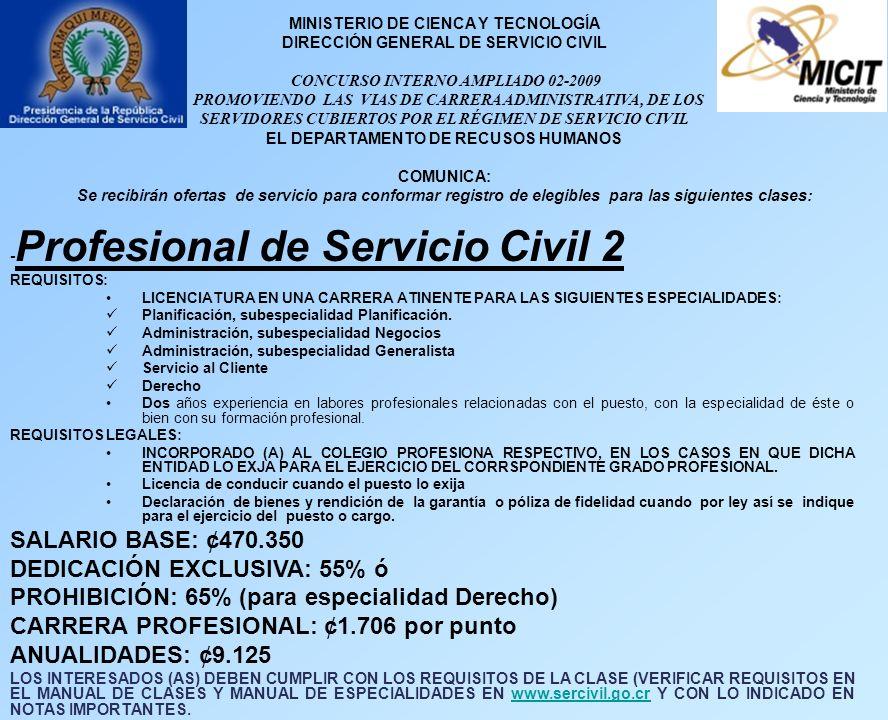 MINISTERIO DE CIENCA Y TECNOLOGÍA DIRECCIÓN GENERAL DE SERVICIO CIVIL CONCURSO INTERNO AMPLIADO 02-2009 PROMOVIENDO LAS VIAS DE CARRERA ADMINISTRATIVA, DE LOS SERVIDORES CUBIERTOS POR EL RÉGIMEN DE SERVICIO CIVIL EL DEPARTAMENTO DE RECUSOS HUMANOS COMUNICA: Se recibirán ofertas de servicio para conformar registro de elegibles para las siguientes clases: - Profesional de Servicio Civil 2 REQUISITOS: LICENCIATURA EN UNA CARRERA ATINENTE PARA LAS SIGUIENTES ESPECIALIDADES: Planificación, subespecialidad Planificación.