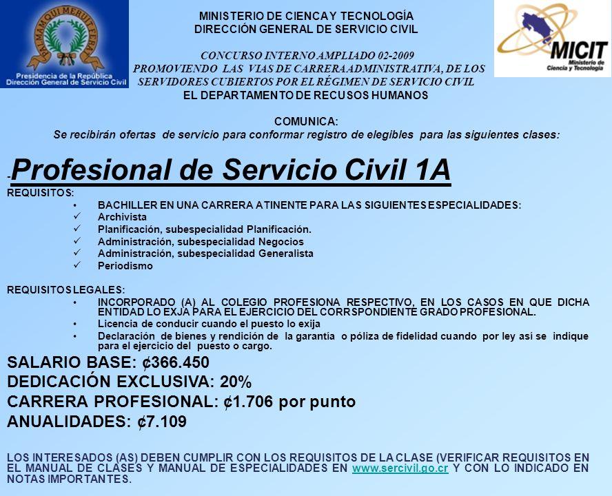 MINISTERIO DE CIENCA Y TECNOLOGÍA DIRECCIÓN GENERAL DE SERVICIO CIVIL CONCURSO INTERNO AMPLIADO 02-2009 PROMOVIENDO LAS VIAS DE CARRERA ADMINISTRATIVA, DE LOS SERVIDORES CUBIERTOS POR EL RÉGIMEN DE SERVICIO CIVIL EL DEPARTAMENTO DE RECUSOS HUMANOS COMUNICA: Se recibirán ofertas de servicio para conformar registro de elegibles para las siguientes clases: - Profesional de Servicio Civil 1A REQUISITOS: BACHILLER EN UNA CARRERA ATINENTE PARA LAS SIGUIENTES ESPECIALIDADES: Archivista Planificación, subespecialidad Planificación.