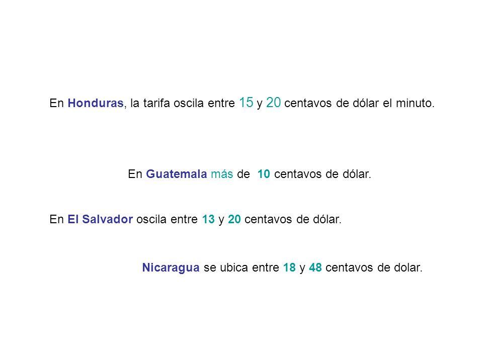 En Honduras, la tarifa oscila entre 15 y 20 centavos de dólar el minuto. En El Salvador oscila entre 13 y 20 centavos de dólar. En Guatemala más de 10