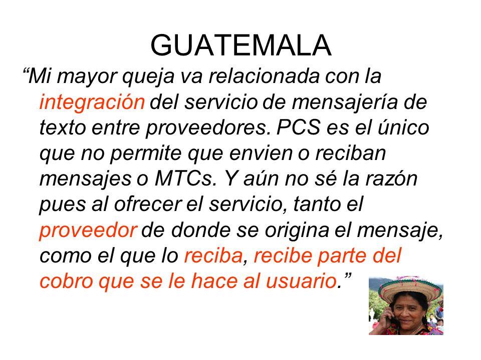 GUATEMALA Mi mayor queja va relacionada con la integración del servicio de mensajería de texto entre proveedores. PCS es el único que no permite que e