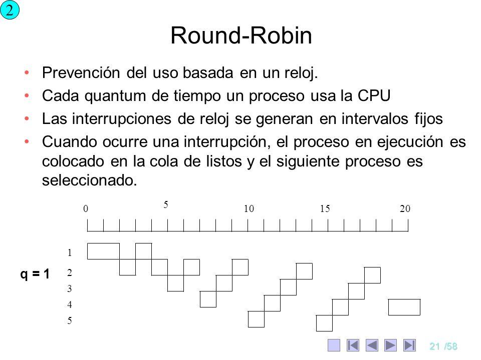 21/58 Round-Robin Prevención del uso basada en un reloj. Cada quantum de tiempo un proceso usa la CPU Las interrupciones de reloj se generan en interv