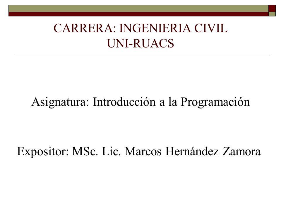 CARRERA: INGENIERIA CIVIL UNI-RUACS Asignatura: Introducción a la Programación Expositor: MSc. Lic. Marcos Hernández Zamora