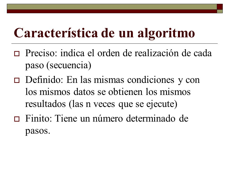 Característica de un algoritmo Preciso: indica el orden de realización de cada paso (secuencia) Definido: En las mismas condiciones y con los mismos d