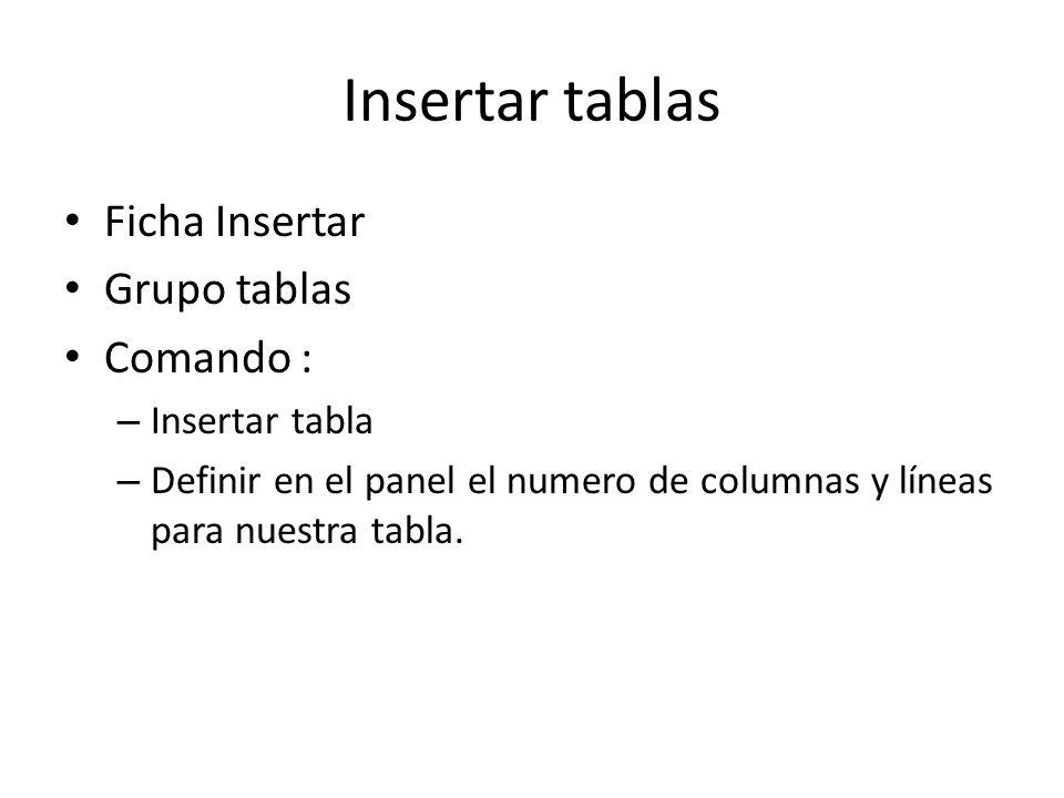 Insertar tablas Ficha Insertar Grupo tablas Comando : – Insertar tabla – Definir en el panel el numero de columnas y líneas para nuestra tabla.
