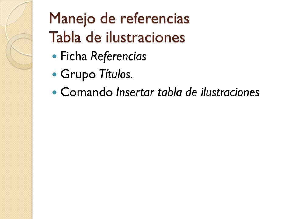 Manejo de referencias Actualizar tabla de ilustraciones Al agregar títulos para nuestra tabla de ilustraciones es necesario actualizarla Ficha Referencias Grupo Títulos Comando Actualizar tabla