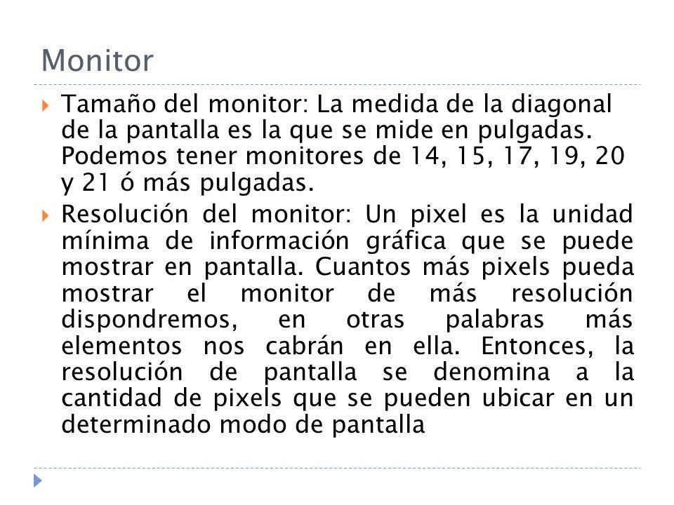 Monitor Tamaño del monitor: La medida de la diagonal de la pantalla es la que se mide en pulgadas. Podemos tener monitores de 14, 15, 17, 19, 20 y 21